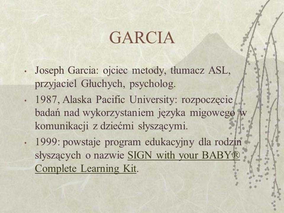 GARCIA Joseph Garcia: ojciec metody, tłumacz ASL, przyjaciel Głuchych, psycholog. 1987, Alaska Pacific University: rozpoczęcie badań nad wykorzystanie