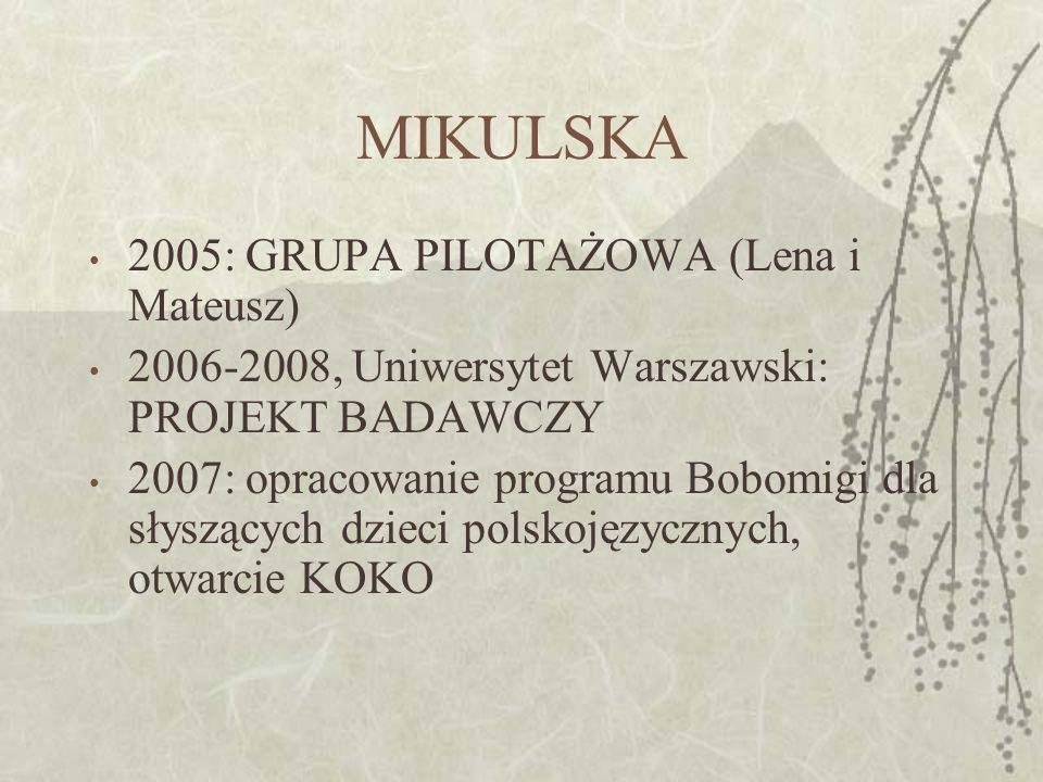 MIKULSKA 2005: GRUPA PILOTAŻOWA (Lena i Mateusz) 2006-2008, Uniwersytet Warszawski: PROJEKT BADAWCZY 2007: opracowanie programu Bobomigi dla słyszących dzieci polskojęzycznych, otwarcie KOKO