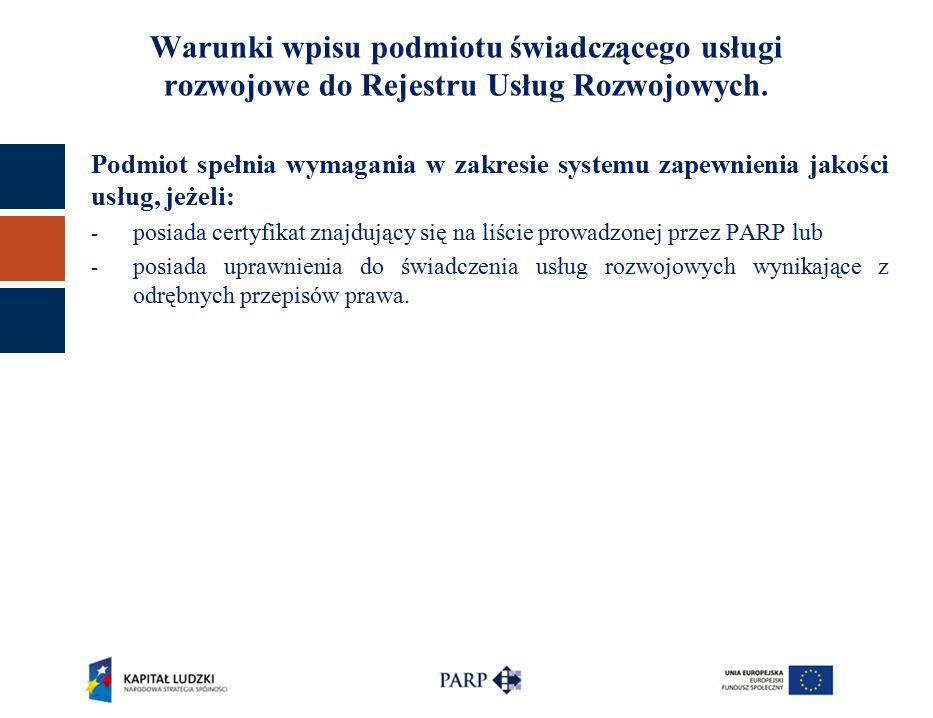 Podmiot spełnia wymagania w zakresie systemu zapewnienia jakości usług, jeżeli: - posiada certyfikat znajdujący się na liście prowadzonej przez PARP lub - posiada uprawnienia do świadczenia usług rozwojowych wynikające z odrębnych przepisów prawa.