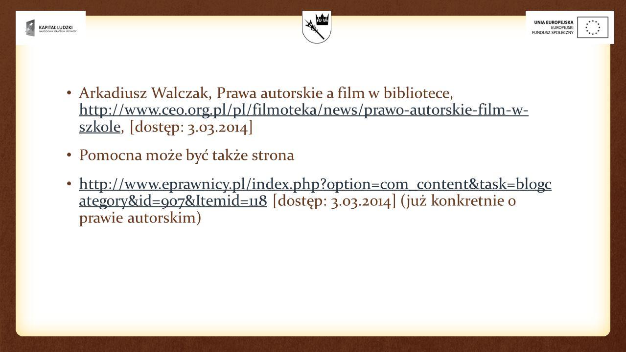 Arkadiusz Walczak, Prawa autorskie a film w bibliotece, http://www.ceo.org.pl/pl/filmoteka/news/prawo-autorskie-film-w- szkole, [dostęp: 3.03.2014] http://www.ceo.org.pl/pl/filmoteka/news/prawo-autorskie-film-w- szkole Pomocna może być także strona http://www.eprawnicy.pl/index.php option=com_content&task=blogc ategory&id=907&Itemid=118 [dostęp: 3.03.2014] (już konkretnie o prawie autorskim) http://www.eprawnicy.pl/index.php option=com_content&task=blogc ategory&id=907&Itemid=118
