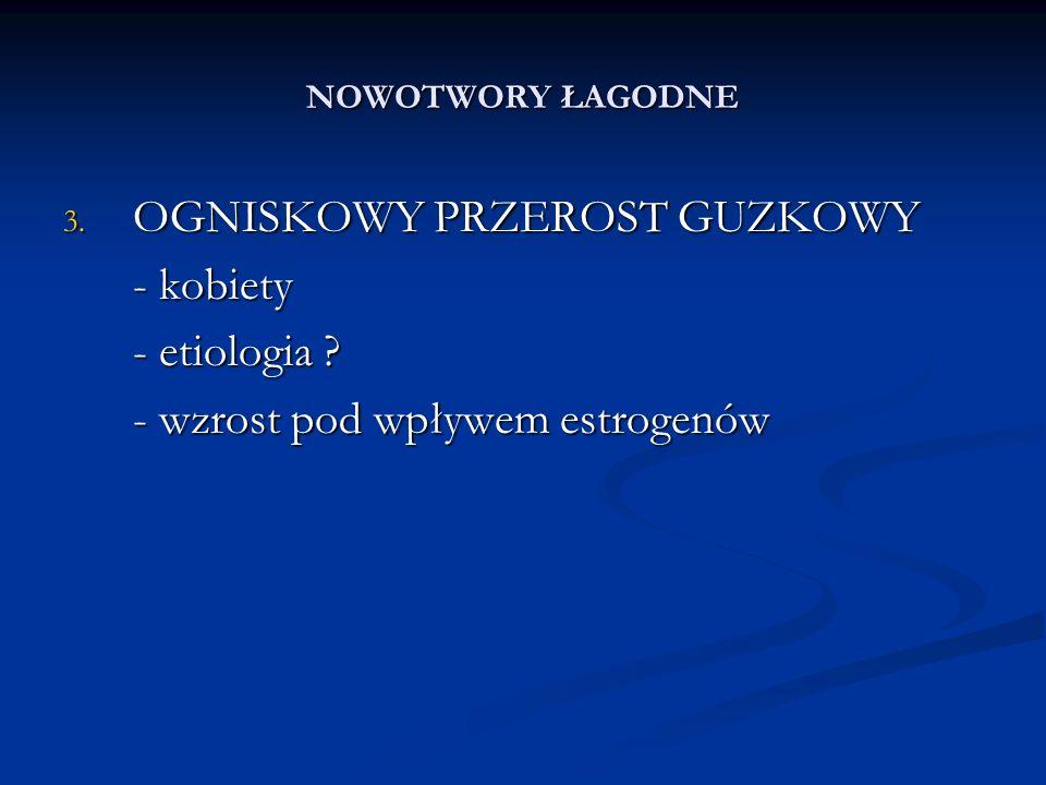 NOWOTWORY ŁAGODNE 3. OGNISKOWY PRZEROST GUZKOWY - kobiety - etiologia .