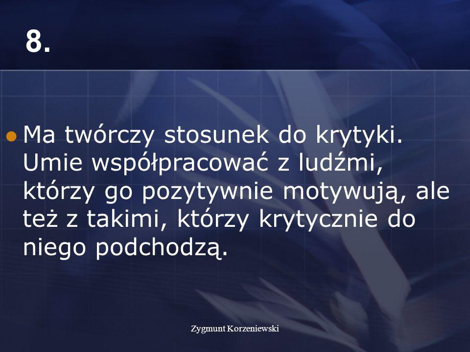 Zygmunt Korzeniewski 8. Ma twórczy stosunek do krytyki.