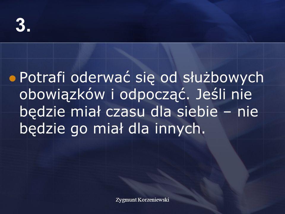 Zygmunt Korzeniewski 3. Potrafi oderwać się od służbowych obowiązków i odpocząć.