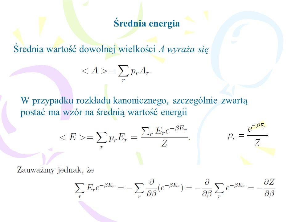 Średnia energia Średnia wartość dowolnej wielkości A wyraża się W przypadku rozkładu kanonicznego, szczególnie zwartą postać ma wzór na średnią wartość energii