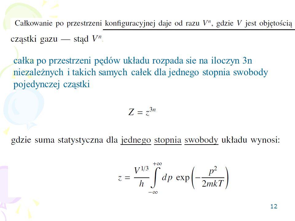 12 całka po przestrzeni pędów układu rozpada sie na iloczyn 3n niezależnych i takich samych całek dla jednego stopnia swobody pojedynczej cząstki