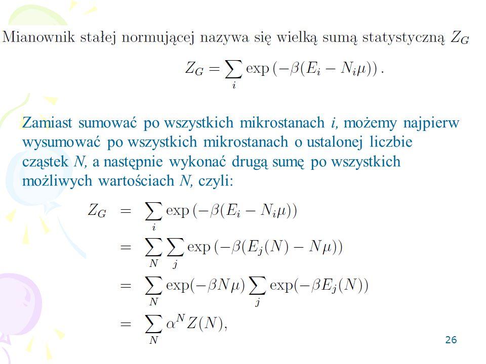 26 Zamiast sumować po wszystkich mikrostanach i, możemy najpierw wysumować po wszystkich mikrostanach o ustalonej liczbie cząstek N, a następnie wykonać drugą sumę po wszystkich możliwych wartościach N, czyli: