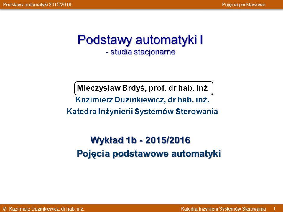 © Kazimierz Duzinkiewicz, dr hab. inż. Katedra Inżynierii Systemów Sterowania Podstawy automatyki 2015/2016 Pojęcia podstawowe 1 Podstawy automatyki I