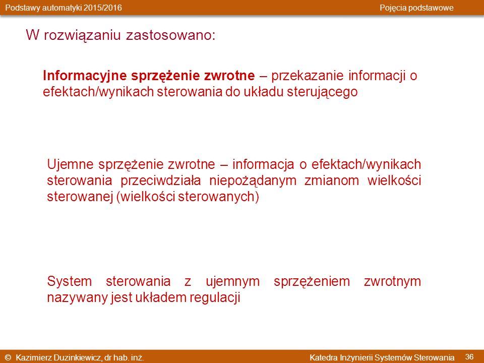 © Kazimierz Duzinkiewicz, dr hab. inż. Katedra Inżynierii Systemów Sterowania Podstawy automatyki 2015/2016 Pojęcia podstawowe 36 W rozwiązaniu zastos