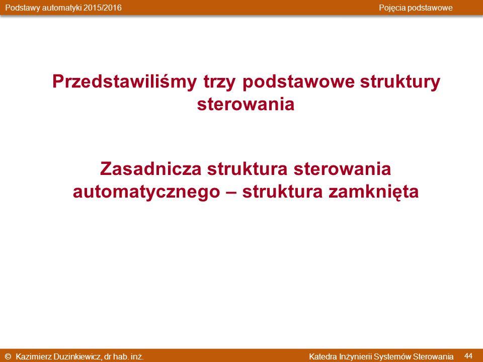 © Kazimierz Duzinkiewicz, dr hab. inż. Katedra Inżynierii Systemów Sterowania Podstawy automatyki 2015/2016 Pojęcia podstawowe 44 Przedstawiliśmy trzy