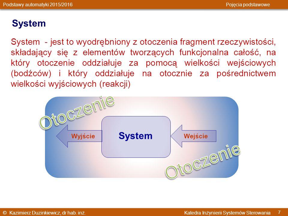 © Kazimierz Duzinkiewicz, dr hab. inż. Katedra Inżynierii Systemów Sterowania Podstawy automatyki 2015/2016 Pojęcia podstawowe 7 System System - jest