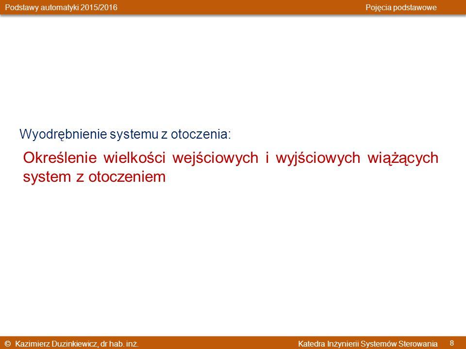 © Kazimierz Duzinkiewicz, dr hab. inż. Katedra Inżynierii Systemów Sterowania Podstawy automatyki 2015/2016 Pojęcia podstawowe 8 Wyodrębnienie systemu