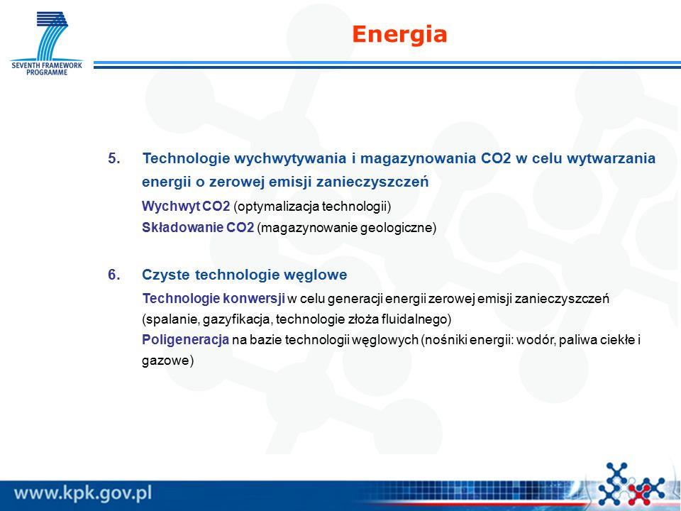 5.Technologie wychwytywania i magazynowania CO2 w celu wytwarzania energii o zerowej emisji zanieczyszczeń Wychwyt CO2 (optymalizacja technologii) Składowanie CO2 (magazynowanie geologiczne) 6.Czyste technologie węglowe Technologie konwersji w celu generacji energii zerowej emisji zanieczyszczeń (spalanie, gazyfikacja, technologie złoża fluidalnego) Poligeneracja na bazie technologii węglowych (nośniki energii: wodór, paliwa ciekłe i gazowe) Energia
