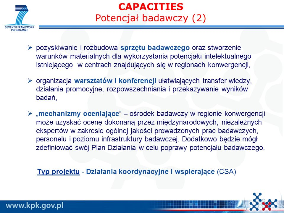 """CAPACITIES Potencjał badawczy (2)  pozyskiwanie i rozbudowa sprzętu badawczego oraz stworzenie warunków materialnych dla wykorzystania potencjału intelektualnego istniejącego w centrach znajdujących się w regionach konwergencji,  organizacja warsztatów i konferencji ułatwiających transfer wiedzy, działania promocyjne, rozpowszechniania i przekazywanie wyników badań,  """"mechanizmy oceniające – ośrodek badawczy w regionie konwergencji może uzyskać ocenę dokonaną przez międzynarodowych, niezależnych ekspertów w zakresie ogólnej jakości prowadzonych prac badawczych, personelu i poziomu infrastruktury badawczej."""