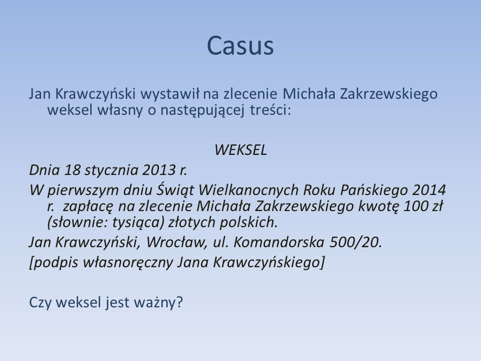Casus Jan Krawczyński wystawił na zlecenie Michała Zakrzewskiego weksel własny o następującej treści: WEKSEL Dnia 18 stycznia 2013 r. W pierwszym dniu