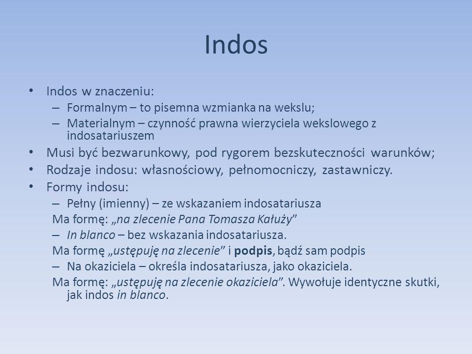 Indos Indos w znaczeniu: – Formalnym – to pisemna wzmianka na wekslu; – Materialnym – czynność prawna wierzyciela wekslowego z indosatariuszem Musi by