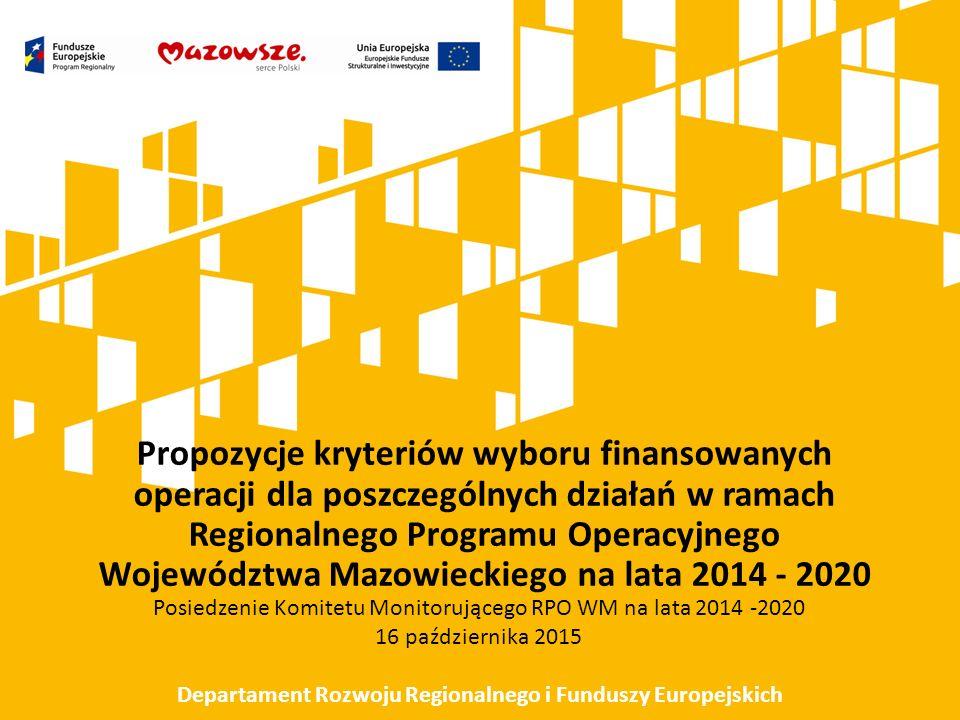 Propozycje kryteriów wyboru finansowanych operacji dla poszczególnych działań w ramach Regionalnego Programu Operacyjnego Województwa Mazowieckiego na lata 2014 - 2020 Posiedzenie Komitetu Monitorującego RPO WM na lata 2014 -2020 16 października 2015 Departament Rozwoju Regionalnego i Funduszy Europejskich