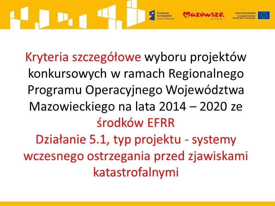 Kryteria szczegółowe wyboru projektów konkursowych w ramach Regionalnego Programu Operacyjnego Województwa Mazowieckiego na lata 2014 – 2020 ze środków EFRR Działanie 5.1, typ projektu - systemy wczesnego ostrzegania przed zjawiskami katastrofalnymi