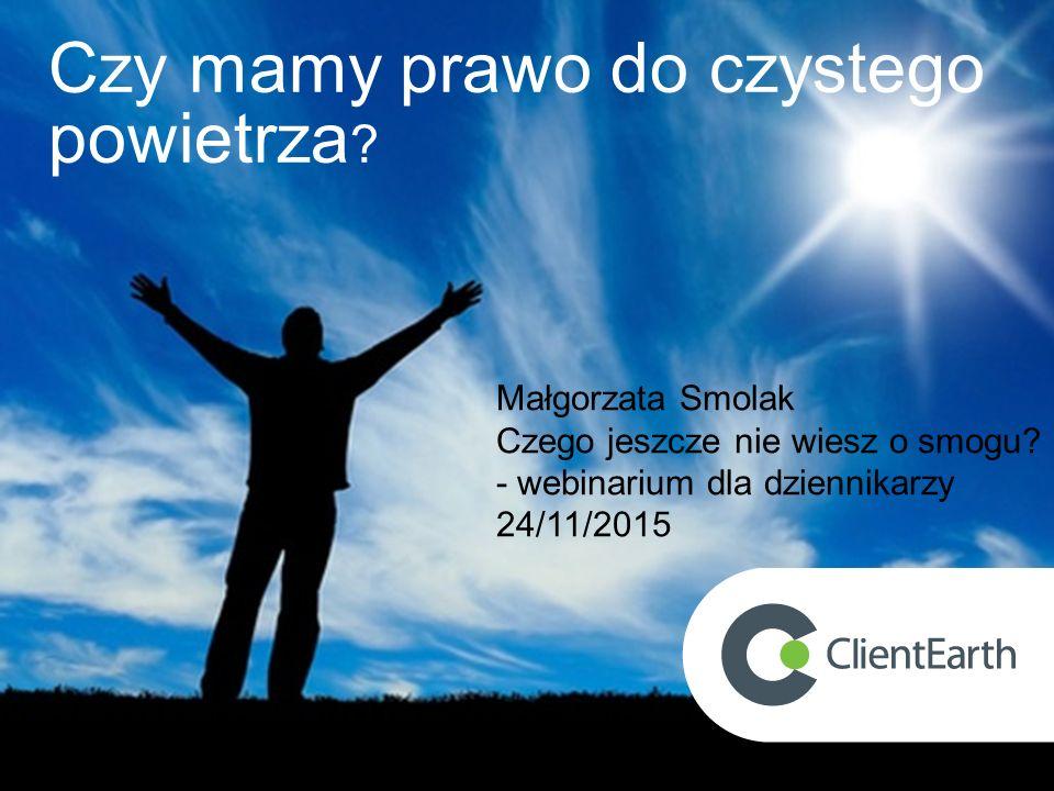 Czy mamy prawo do czystego powietrza ? Małgorzata Smolak Czego jeszcze nie wiesz o smogu? - webinarium dla dziennikarzy 24/11/2015