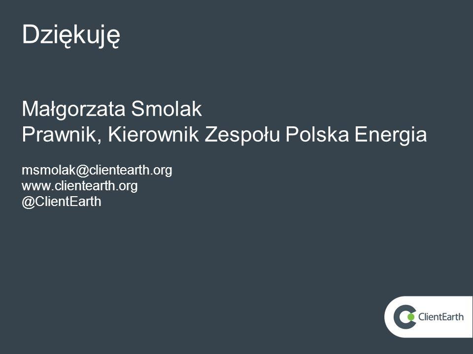 Dziękuję Małgorzata Smolak Prawnik, Kierownik Zespołu Polska Energia msmolak@clientearth.org www.clientearth.org @ClientEarth