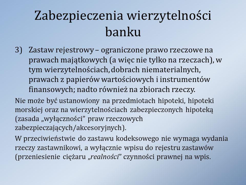 Zabezpieczenia wierzytelności banku 3)Zastaw rejestrowy – ograniczone prawo rzeczowe na prawach majątkowych (a więc nie tylko na rzeczach), w tym wier