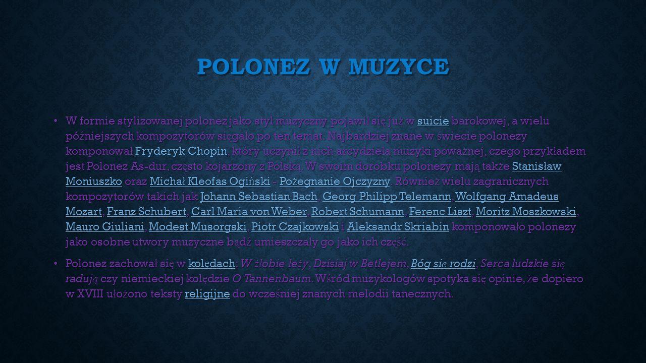 POLONEZ W MUZYCE W formie stylizowanej polonez jako styl muzyczny pojawi ł si ę ju ż w suicie barokowej, a wielu pó ź niejszych kompozytorów si ę ga ł o po ten temat.
