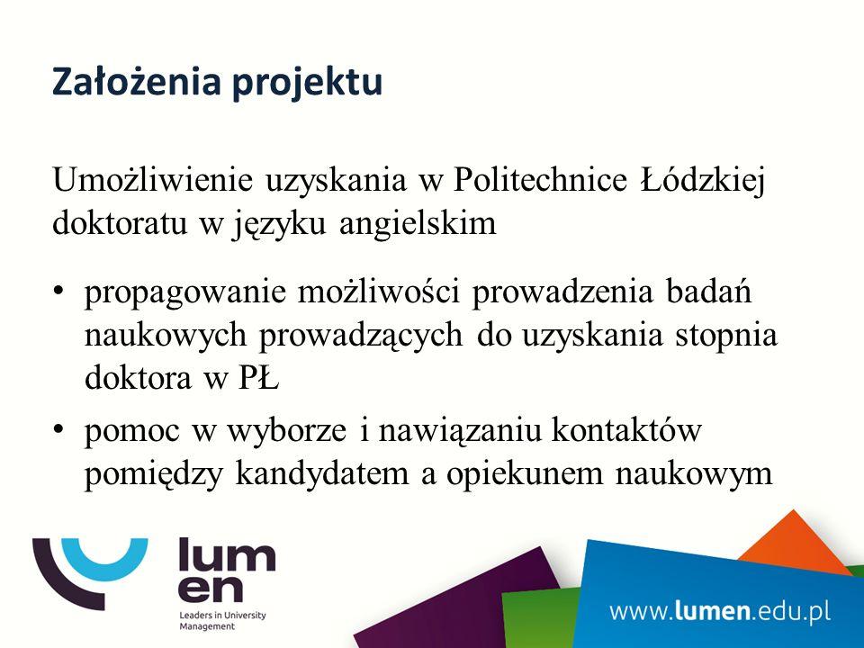 Założenia projektu Umożliwienie uzyskania w Politechnice Łódzkiej doktoratu w języku angielskim propagowanie możliwości prowadzenia badań naukowych prowadzących do uzyskania stopnia doktora w PŁ pomoc w wyborze i nawiązaniu kontaktów pomiędzy kandydatem a opiekunem naukowym