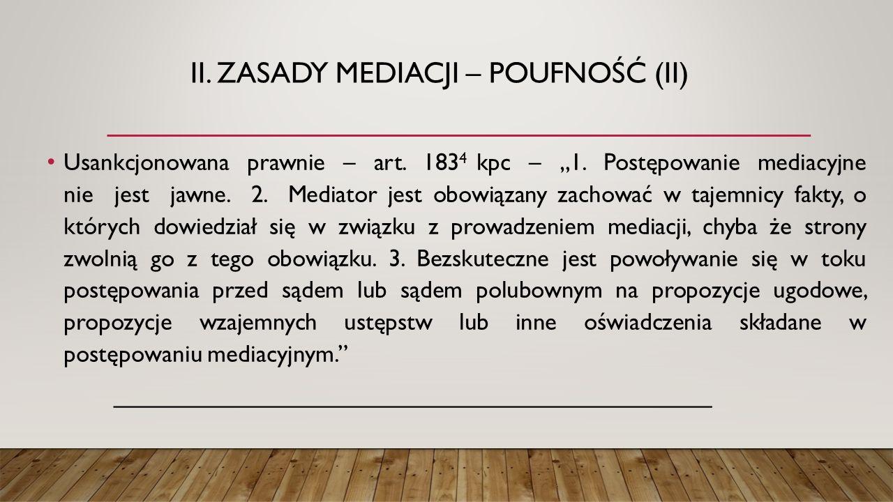 """II. ZASADY MEDIACJI – POUFNOŚĆ (II) Usankcjonowana prawnie – art. 183 4 kpc – """"1. Postępowanie mediacyjne nie jest jawne. 2. Mediator jest obowiązany"""