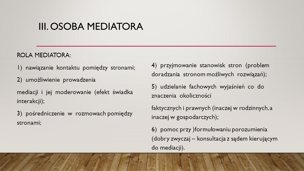 III. OSOBA MEDIATORA ROLA MEDIATORA: 1) nawiązanie kontaktu pomiędzy stronami; 2) umożliwienie prowadzenia mediacji i jej moderowanie (efekt świadka i