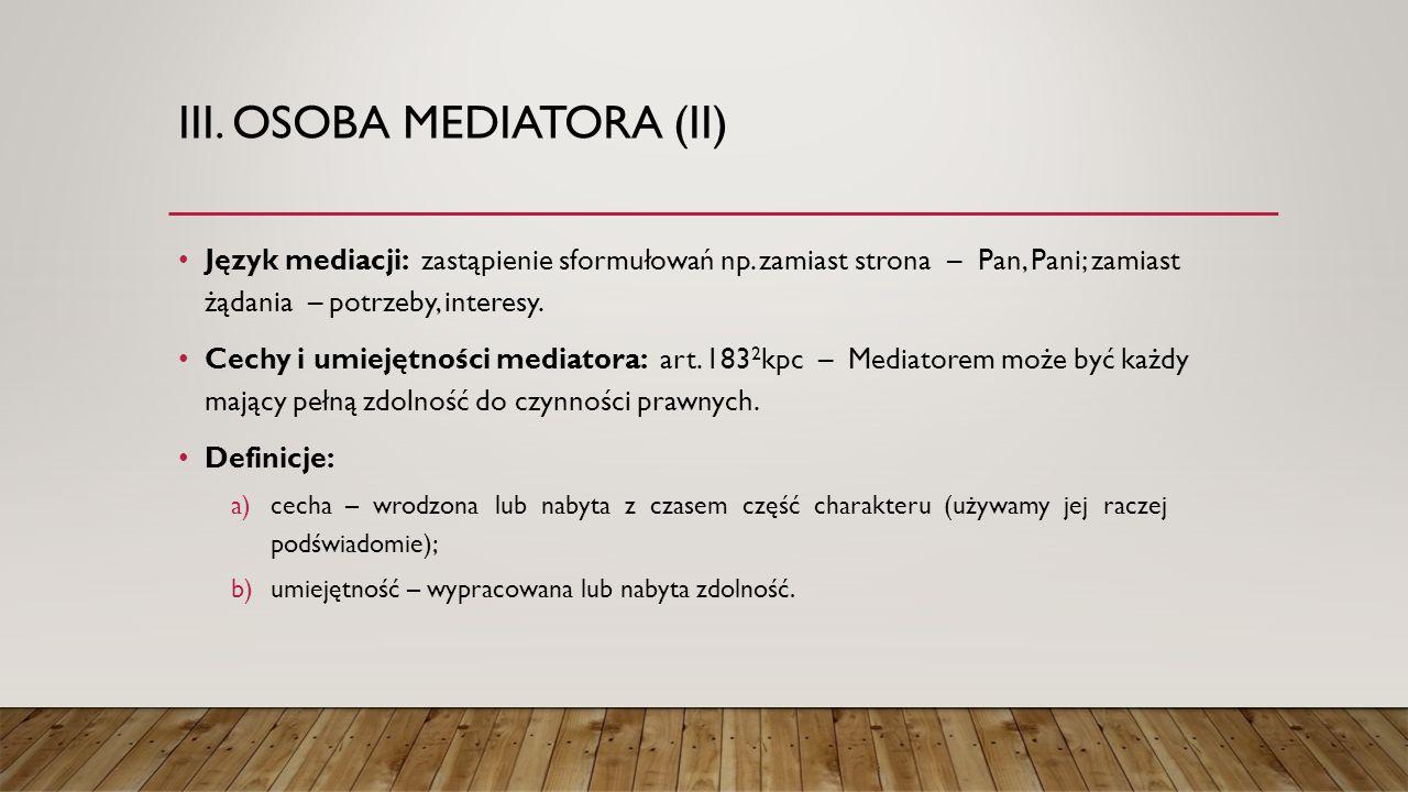 III. OSOBA MEDIATORA (II) Język mediacji: zastąpienie sformułowań np. zamiast strona – Pan, Pani; zamiast żądania – potrzeby, interesy. Cechy i umieję