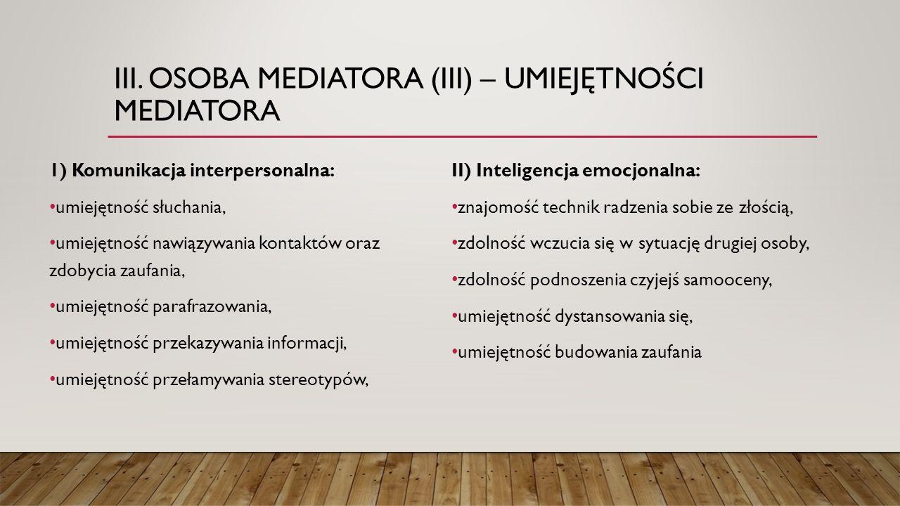 III. OSOBA MEDIATORA (III) – UMIEJĘTNOŚCI MEDIATORA 1) Komunikacja interpersonalna: umiejętność słuchania, umiejętność nawiązywania kontaktów oraz zdo