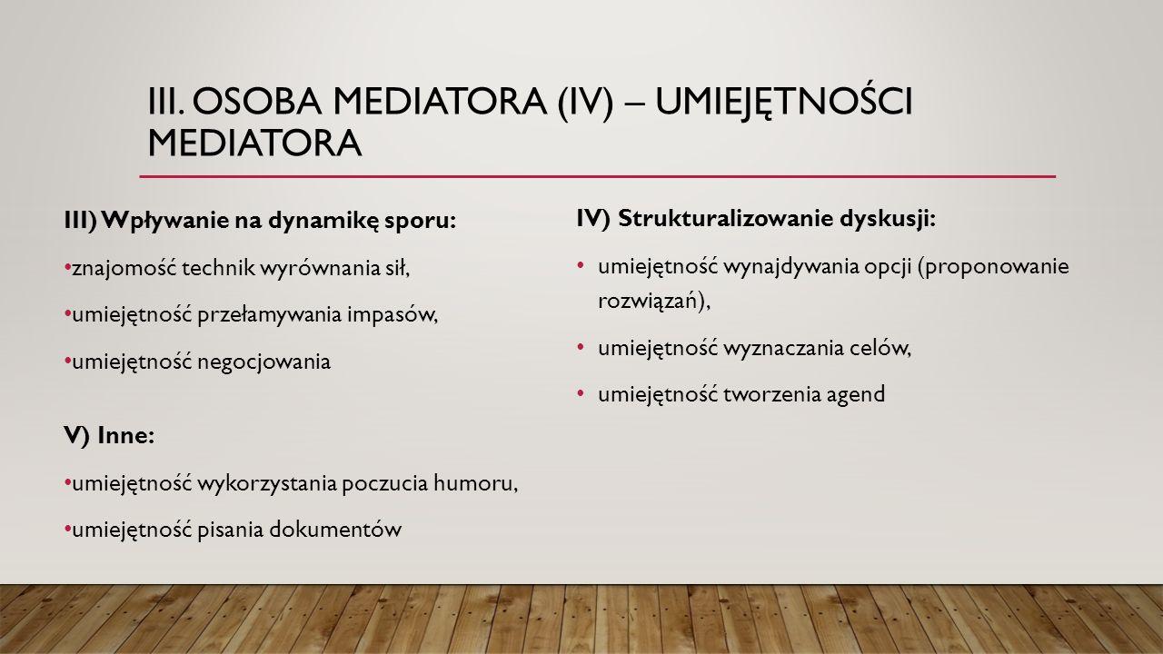 III. OSOBA MEDIATORA (IV) – UMIEJĘTNOŚCI MEDIATORA III) Wpływanie na dynamikę sporu: znajomość technik wyrównania sił, umiejętność przełamywania impas