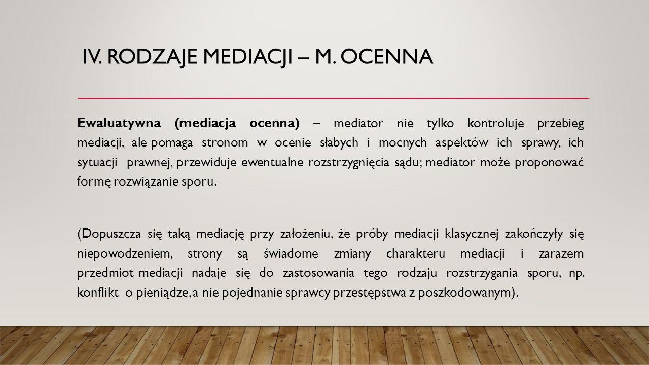 IV. RODZAJE MEDIACJI – M. OCENNA Ewaluatywna (mediacja ocenna) – mediator nie tylko kontroluje przebieg mediacji, ale pomaga stronom w ocenie słabych