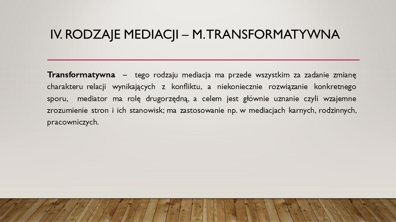 IV. RODZAJE MEDIACJI – M. TRANSFORMATYWNA Transformatywna – tego rodzaju mediacja ma przede wszystkim za zadanie zmianę charakteru relacji wynikającyc