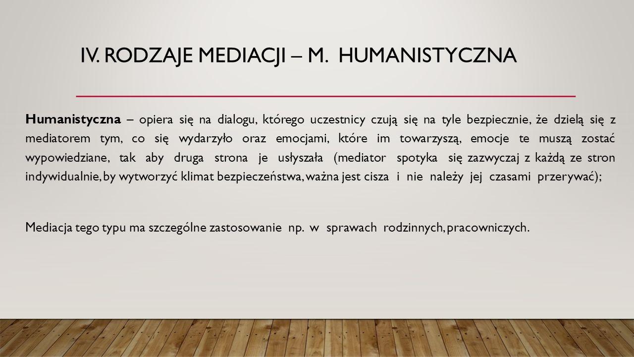IV. RODZAJE MEDIACJI – M. HUMANISTYCZNA Humanistyczna – opiera się na dialogu, którego uczestnicy czują się na tyle bezpiecznie, że dzielą się z media