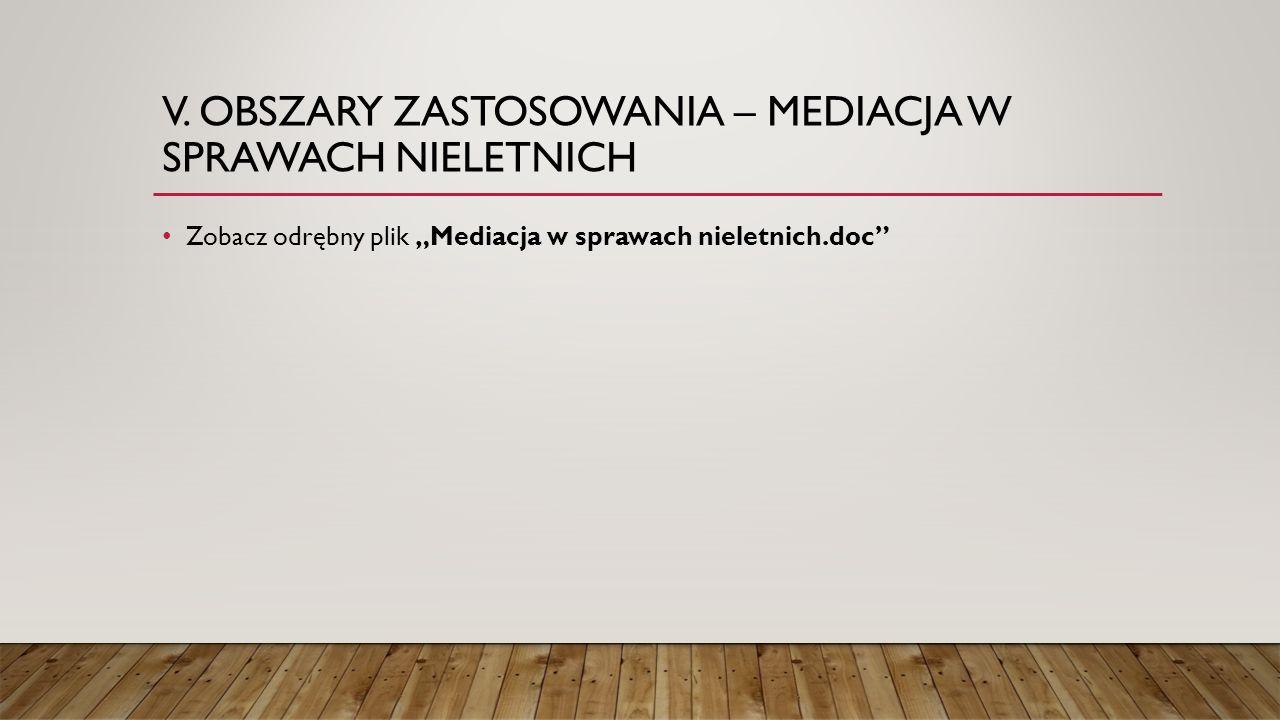 """V. OBSZARY ZASTOSOWANIA – MEDIACJA W SPRAWACH NIELETNICH Zobacz odrębny plik """"Mediacja w sprawach nieletnich.doc"""""""