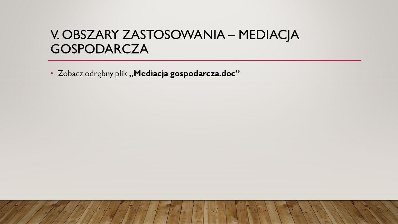 """V. OBSZARY ZASTOSOWANIA – MEDIACJA GOSPODARCZA Zobacz odrębny plik """"Mediacja gospodarcza.doc"""