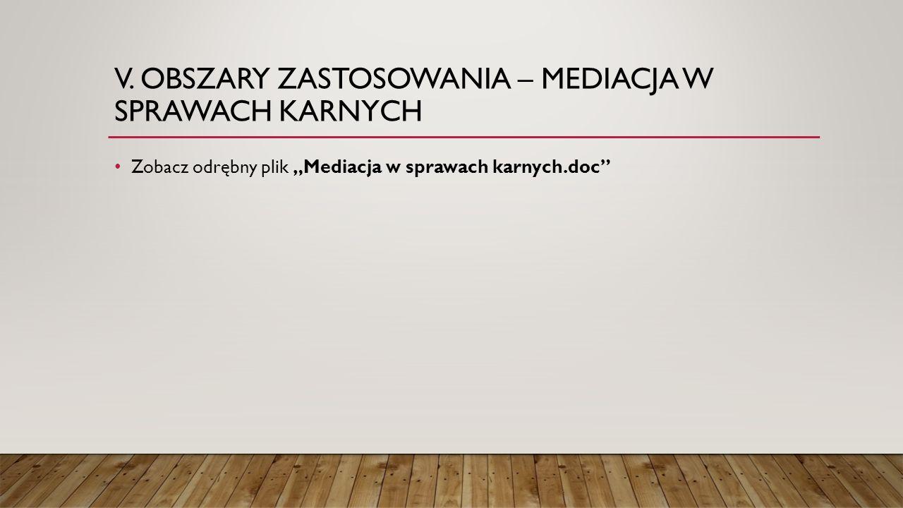 """V. OBSZARY ZASTOSOWANIA – MEDIACJA W SPRAWACH KARNYCH Zobacz odrębny plik """"Mediacja w sprawach karnych.doc"""""""