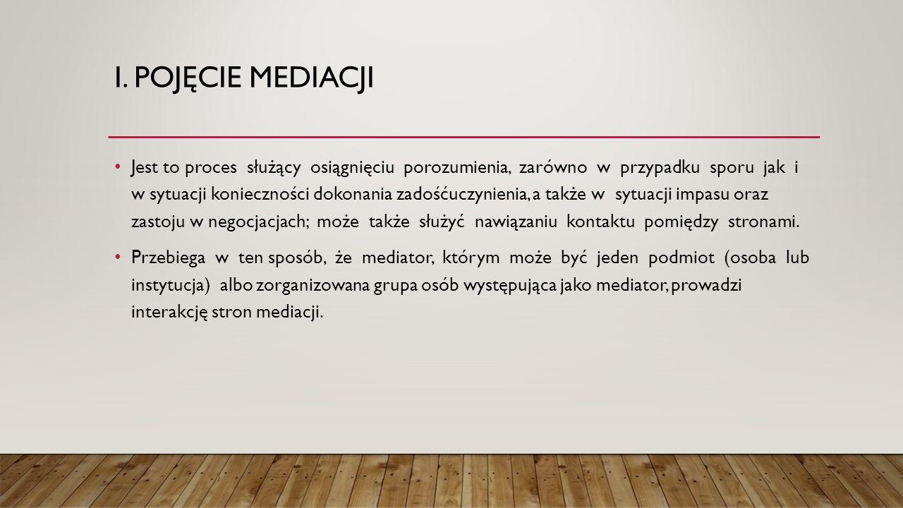 I. POJĘCIE MEDIACJI Jest to proces służący osiągnięciu porozumienia, zarówno w przypadku sporu jak i w sytuacji konieczności dokonania zadośćuczynieni