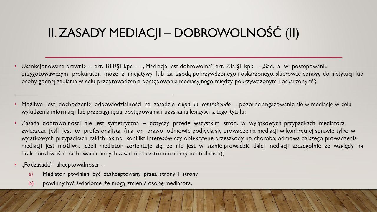 """II. ZASADY MEDIACJI – DOBROWOLNOŚĆ (II) Usankcjonowana prawnie – art. 183 1 §1 kpc – """"Mediacja jest dobrowolna"""", art. 23a §1 kpk – """"Sąd, a w postępowa"""