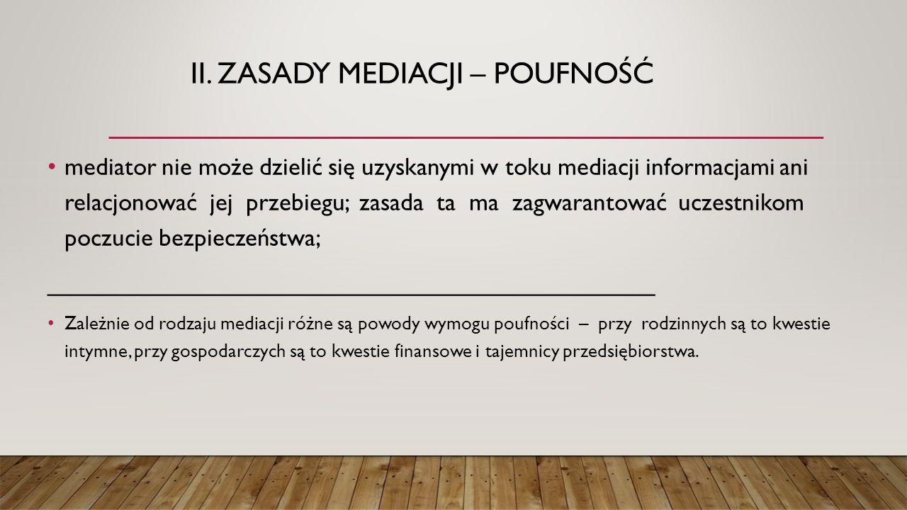 II. ZASADY MEDIACJI – POUFNOŚĆ mediator nie może dzielić się uzyskanymi w toku mediacji informacjami ani relacjonować jej przebiegu; zasada ta ma zagw