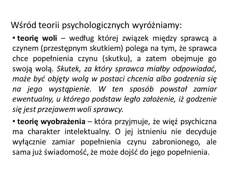 Wśród teorii psychologicznych wyróżniamy: teorię woli – według której związek między sprawcą a czynem (przestępnym skutkiem) polega na tym, że sprawca