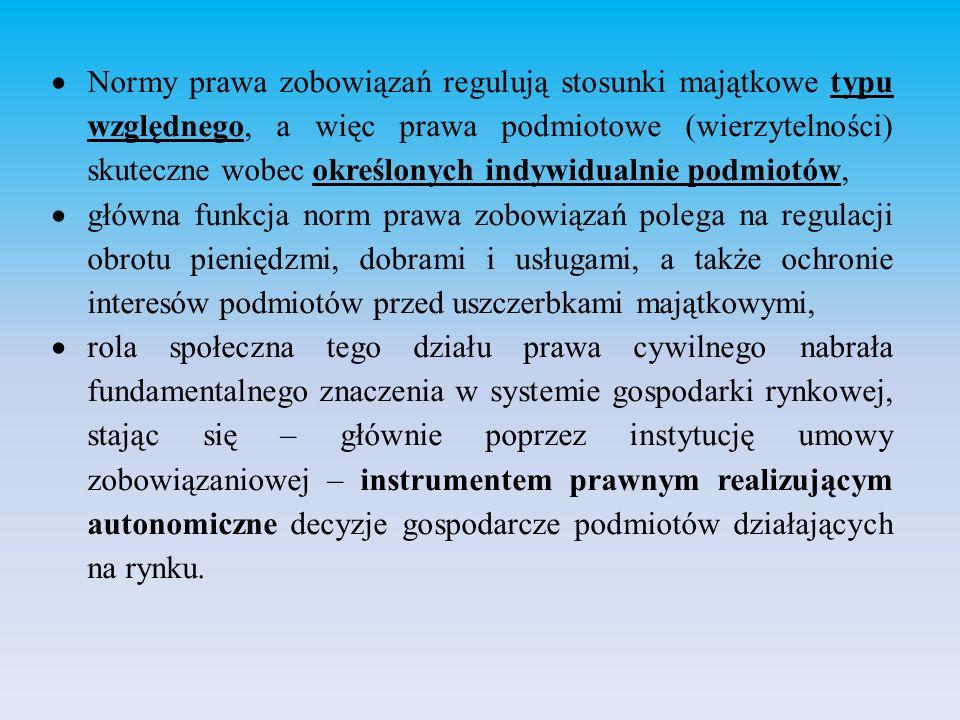  Normy prawa zobowiązań regulują stosunki majątkowe typu względnego, a więc prawa podmiotowe (wierzytelności) skuteczne wobec określonych indywidualnie podmiotów,  główna funkcja norm prawa zobowiązań polega na regulacji obrotu pieniędzmi, dobrami i usługami, a także ochronie interesów podmiotów przed uszczerbkami majątkowymi,  rola społeczna tego działu prawa cywilnego nabrała fundamentalnego znaczenia w systemie gospodarki rynkowej, stając się – głównie poprzez instytucję umowy zobowiązaniowej – instrumentem prawnym realizującym autonomiczne decyzje gospodarcze podmiotów działających na rynku.