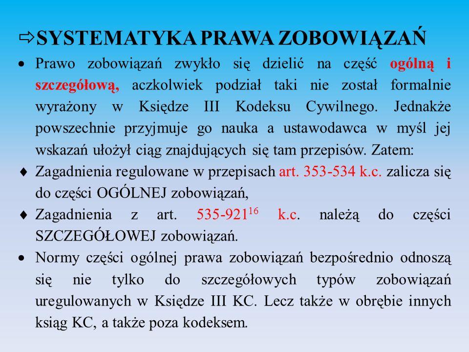  SYSTEMATYKA PRAWA ZOBOWIĄZAŃ  Prawo zobowiązań zwykło się dzielić na część ogólną i szczegółową, aczkolwiek podział taki nie został formalnie wyraż