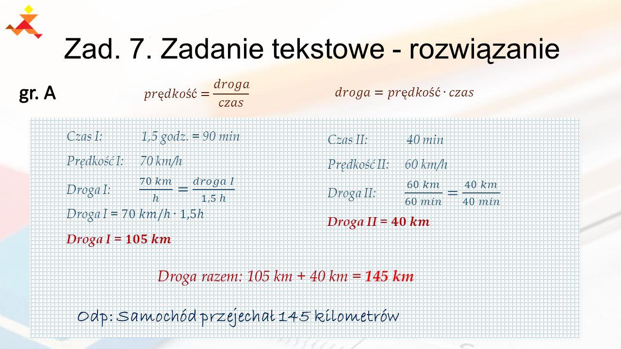 Zad. 7. Zadanie tekstowe - rozwiązanie Droga razem: 105 km + 40 km = 145 km Odp: Samochód przejechał 145 kilometrów