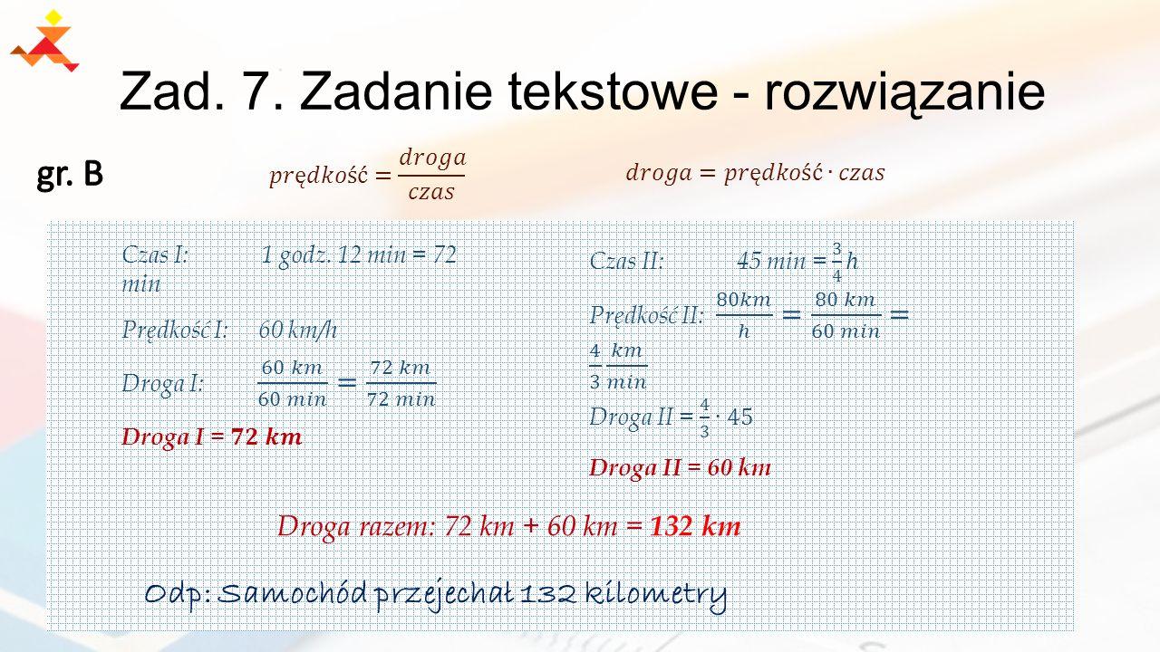 Zad. 7. Zadanie tekstowe - rozwiązanie Droga razem: 72 km + 60 km = 132 km Odp: Samochód przejechał 132 kilometry