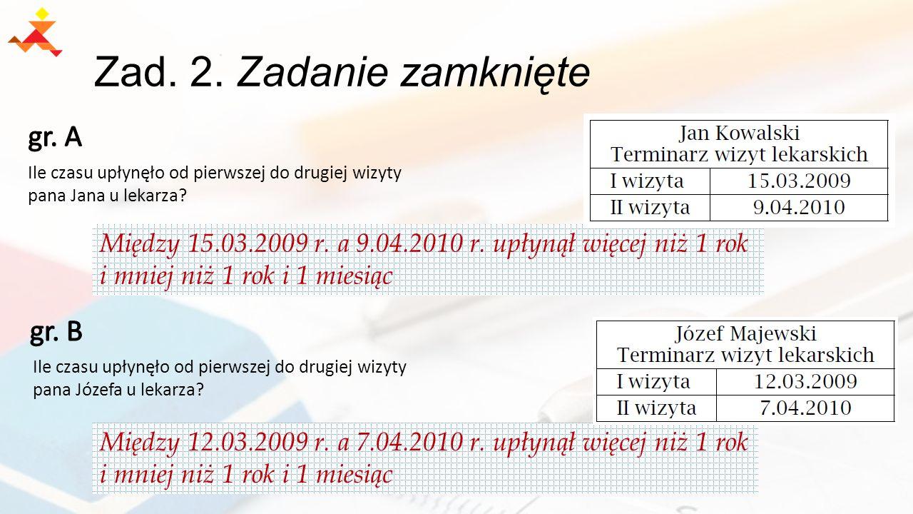 Zad. 2. Zadanie zamknięte Między 15.03.2009 r. a 9.04.2010 r. upłynął więcej niż 1 rok i mniej niż 1 rok i 1 miesiąc Między 12.03.2009 r. a 7.04.2010