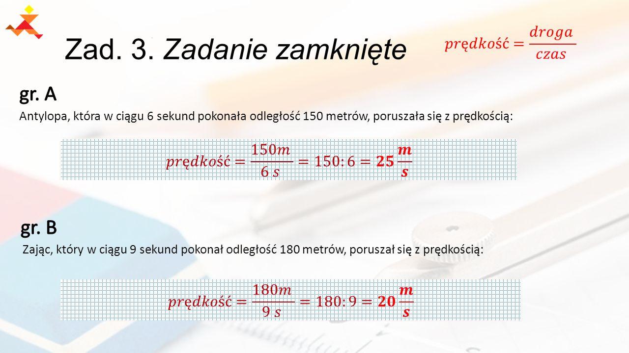 Zad. 3. Zadanie zamknięte Antylopa, która w ciągu 6 sekund pokonała odległość 150 metrów, poruszała się z prędkością: Zając, który w ciągu 9 sekund po