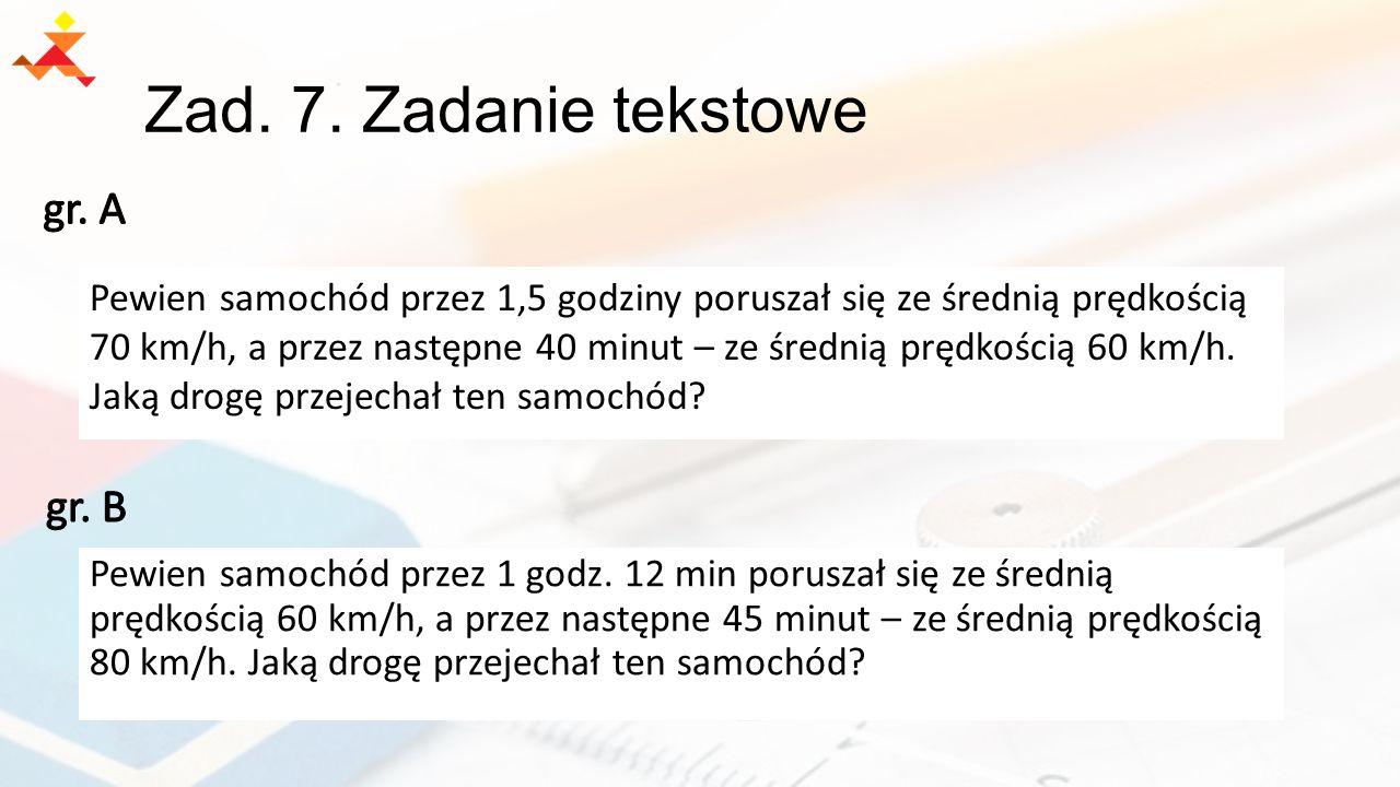 Zad. 7. Zadanie tekstowe Pewien samochód przez 1,5 godziny poruszał się ze średnią prędkością 70 km/h, a przez następne 40 minut – ze średnią prędkośc