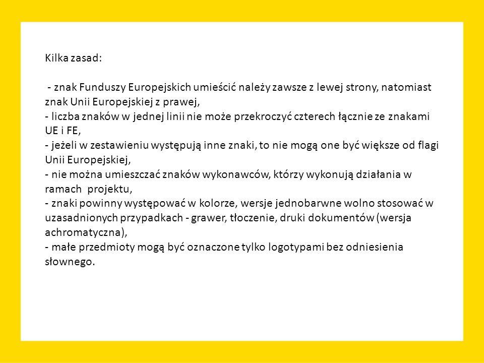 Kilka zasad: - znak Funduszy Europejskich umieścić należy zawsze z lewej strony, natomiast znak Unii Europejskiej z prawej, - liczba znaków w jednej linii nie może przekroczyć czterech łącznie ze znakami UE i FE, - jeżeli w zestawieniu występują inne znaki, to nie mogą one być większe od flagi Unii Europejskiej, - nie można umieszczać znaków wykonawców, którzy wykonują działania w ramach projektu, - znaki powinny występować w kolorze, wersje jednobarwne wolno stosować w uzasadnionych przypadkach - grawer, tłoczenie, druki dokumentów (wersja achromatyczna), - małe przedmioty mogą być oznaczone tylko logotypami bez odniesienia słownego.