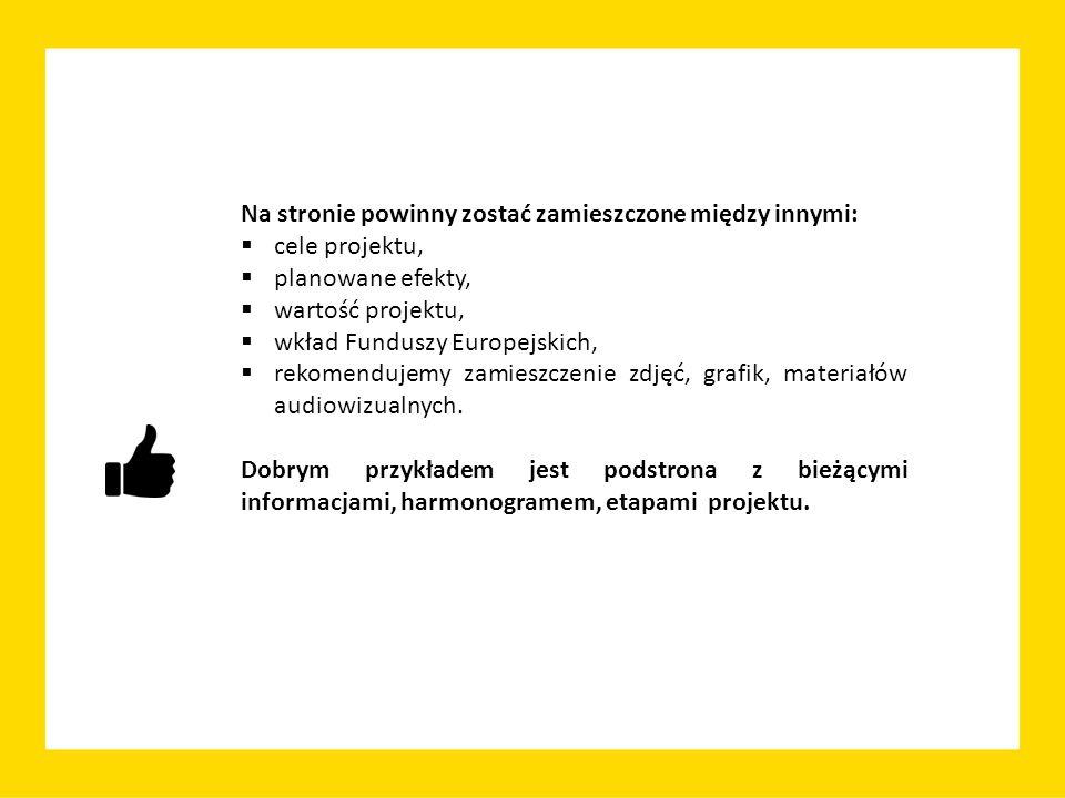 Na stronie powinny zostać zamieszczone między innymi:  cele projektu,  planowane efekty,  wartość projektu,  wkład Funduszy Europejskich,  rekomendujemy zamieszczenie zdjęć, grafik, materiałów audiowizualnych.